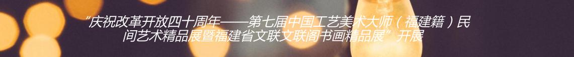 """""""庆祝改革开放四十周年——第七届中国工艺美术大师(福建籍)民间艺术精品展暨福建省文联文联阁书画精品展""""开展"""